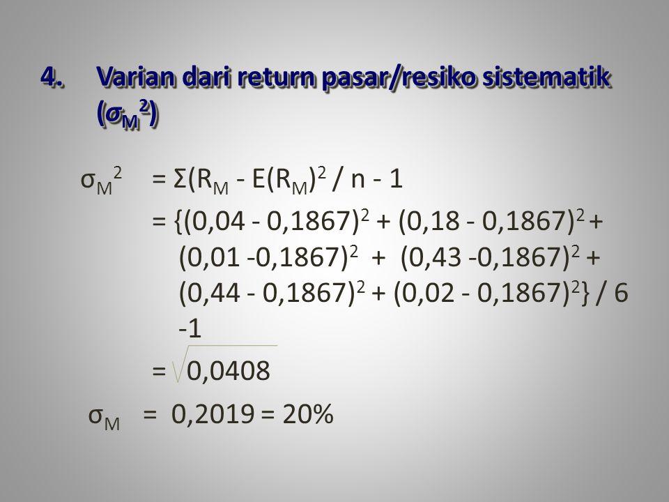 4.Varian dari return pasar/resiko sistematik (σ M 2 ) σ M 2 = Σ(R M - E(R M ) 2 / n - 1 = {(0,04 - 0,1867) 2 + (0,18 - 0,1867) 2 + (0,01 -0,1867) 2 + (0,43 -0,1867) 2 + (0,44 - 0,1867) 2 + (0,02 - 0,1867) 2 } / 6 -1 = 0,0408 σ M = 0,2019 = 20%