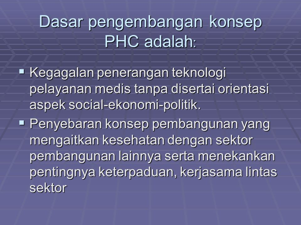 Dasar pengembangan konsep PHC adalah :  Kegagalan penerangan teknologi pelayanan medis tanpa disertai orientasi aspek social-ekonomi-politik.  Penye