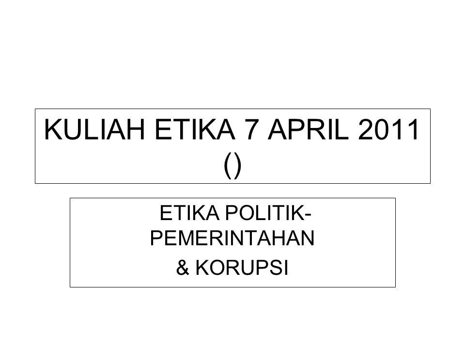 KULIAH ETIKA 7 APRIL 2011 () ETIKA POLITIK- PEMERINTAHAN & KORUPSI