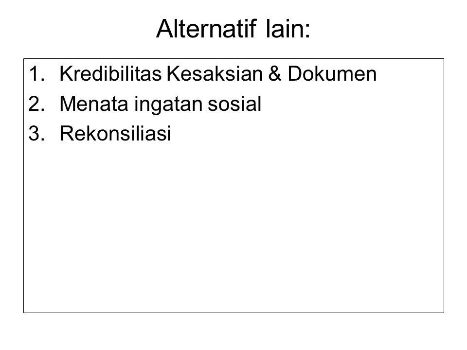 Alternatif lain: 1.Kredibilitas Kesaksian & Dokumen 2.Menata ingatan sosial 3.Rekonsiliasi