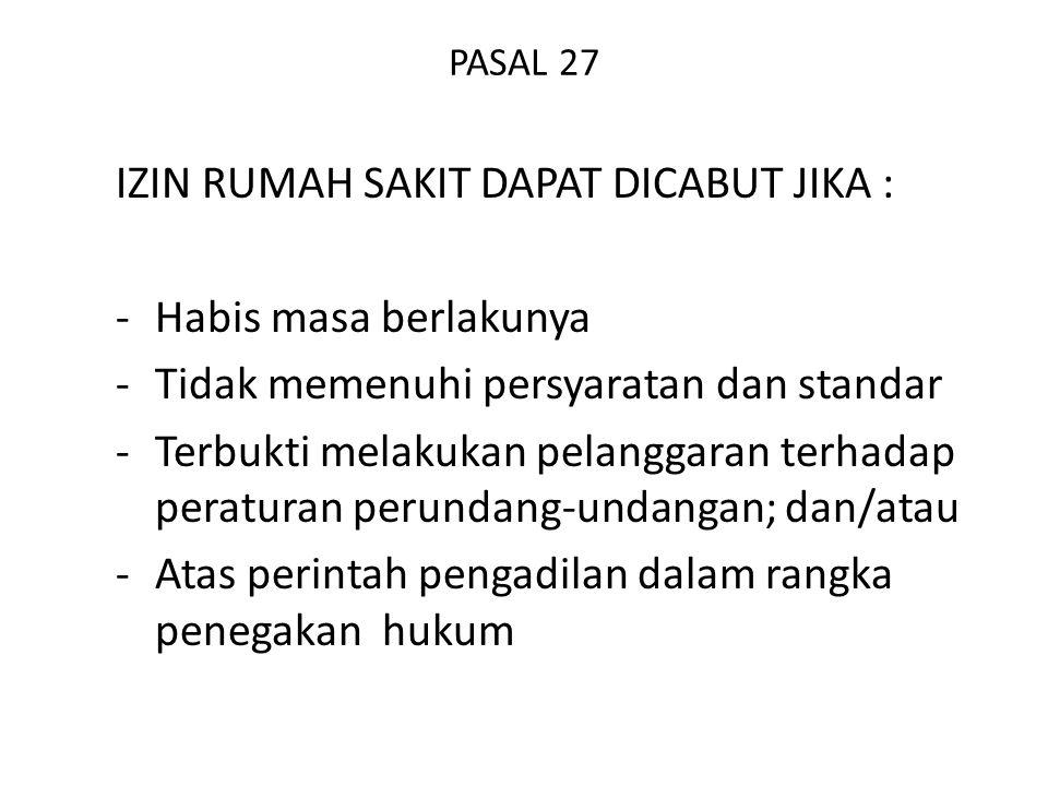 PASAL 27 IZIN RUMAH SAKIT DAPAT DICABUT JIKA : -Habis masa berlakunya -Tidak memenuhi persyaratan dan standar -Terbukti melakukan pelanggaran terhadap