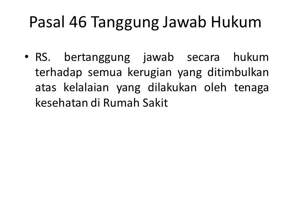 Pasal 46 Tanggung Jawab Hukum RS. bertanggung jawab secara hukum terhadap semua kerugian yang ditimbulkan atas kelalaian yang dilakukan oleh tenaga ke