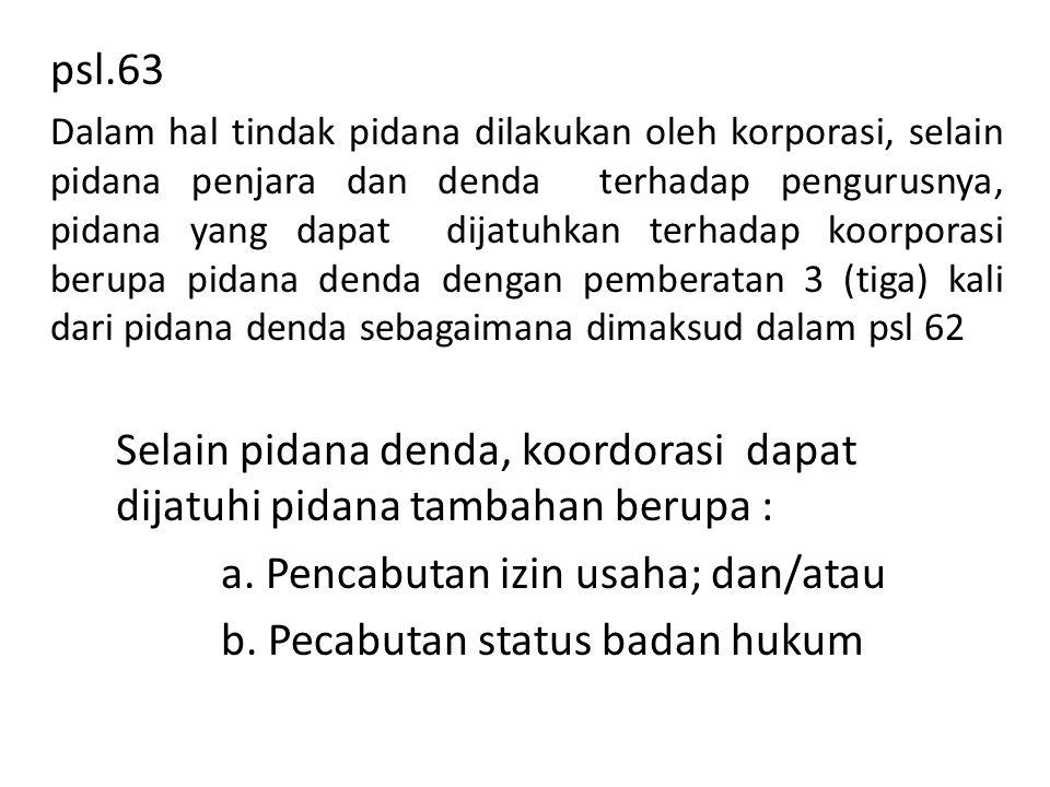 psl.63 Dalam hal tindak pidana dilakukan oleh korporasi, selain pidana penjara dan denda terhadap pengurusnya, pidana yang dapat dijatuhkan terhadap k