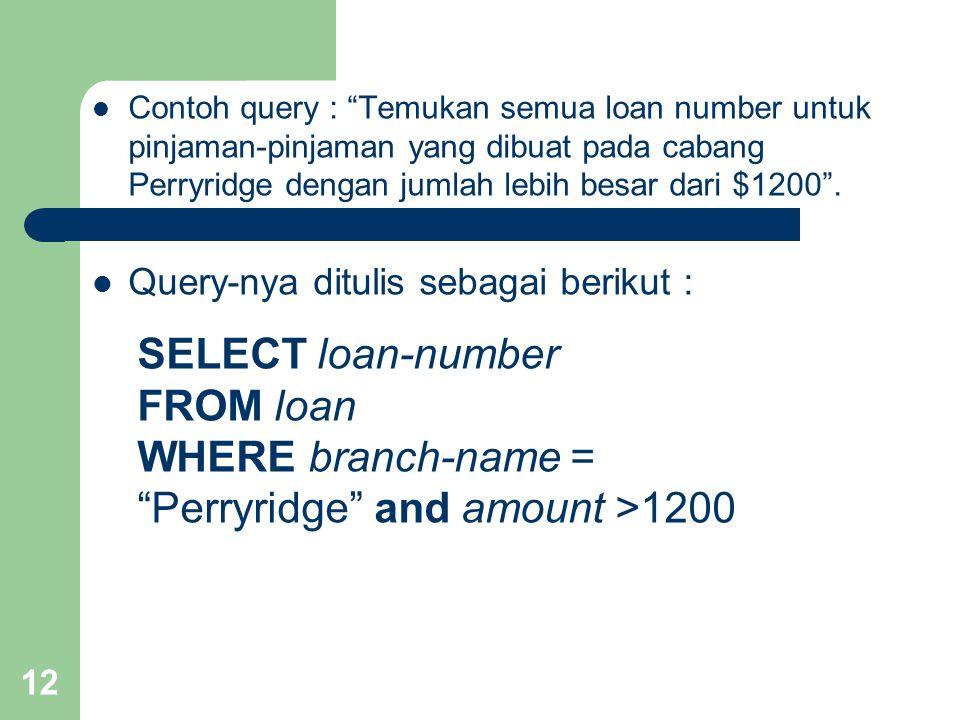12 Contoh query : Temukan semua loan number untuk pinjaman-pinjaman yang dibuat pada cabang Perryridge dengan jumlah lebih besar dari $1200 .