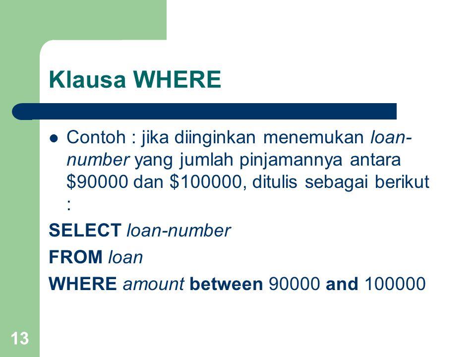 13 Klausa WHERE Contoh : jika diinginkan menemukan loan- number yang jumlah pinjamannya antara $90000 dan $100000, ditulis sebagai berikut : SELECT loan-number FROM loan WHERE amount between 90000 and 100000