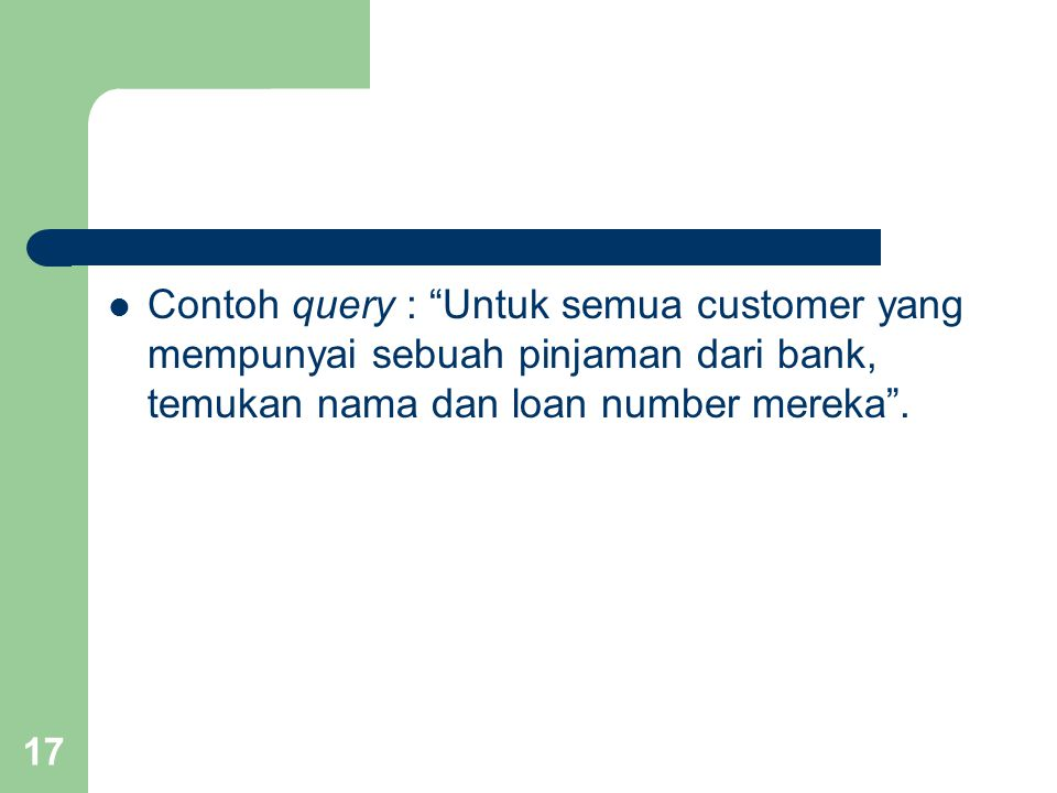 17 Contoh query : Untuk semua customer yang mempunyai sebuah pinjaman dari bank, temukan nama dan loan number mereka .