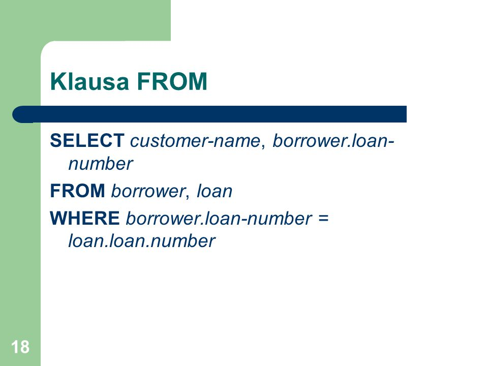 18 Klausa FROM SELECT customer-name, borrower.loan- number FROM borrower, loan WHERE borrower.loan-number = loan.loan.number