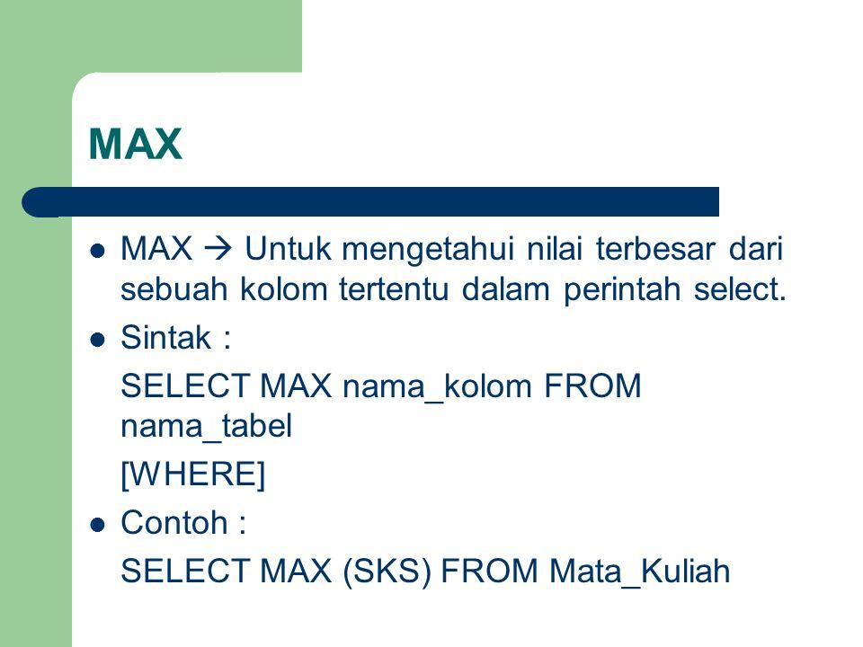 MAX MAX  Untuk mengetahui nilai terbesar dari sebuah kolom tertentu dalam perintah select.