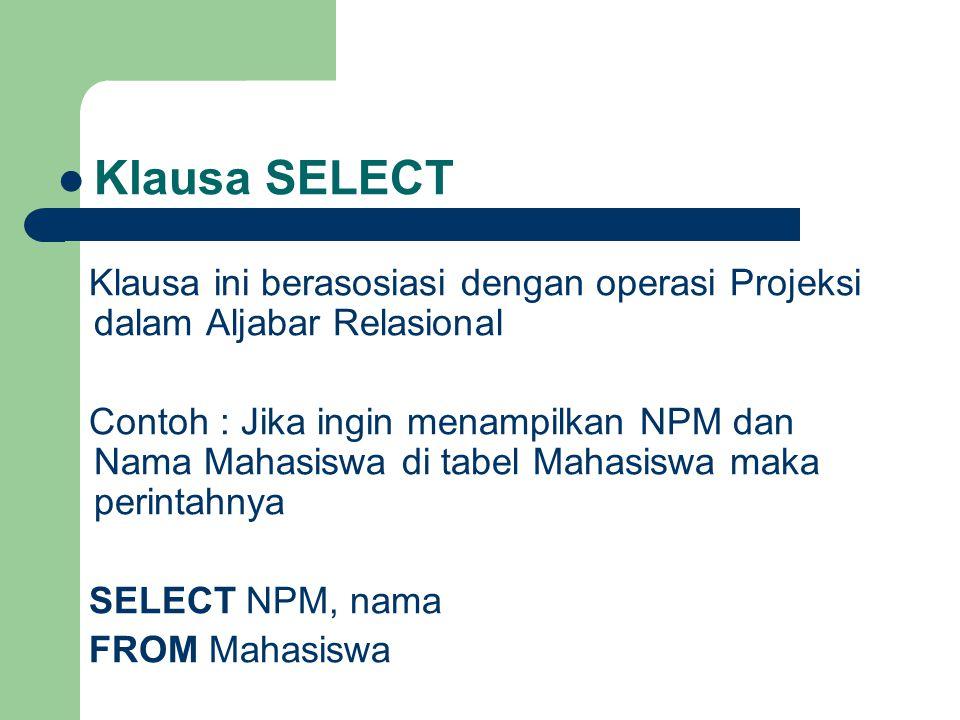 Klausa SELECT Klausa ini berasosiasi dengan operasi Projeksi dalam Aljabar Relasional Contoh : Jika ingin menampilkan NPM dan Nama Mahasiswa di tabel Mahasiswa maka perintahnya SELECT NPM, nama FROM Mahasiswa