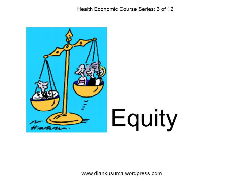 Equity Health Economic Course Series: 3 of 12 www.diankusuma.wordpress.com