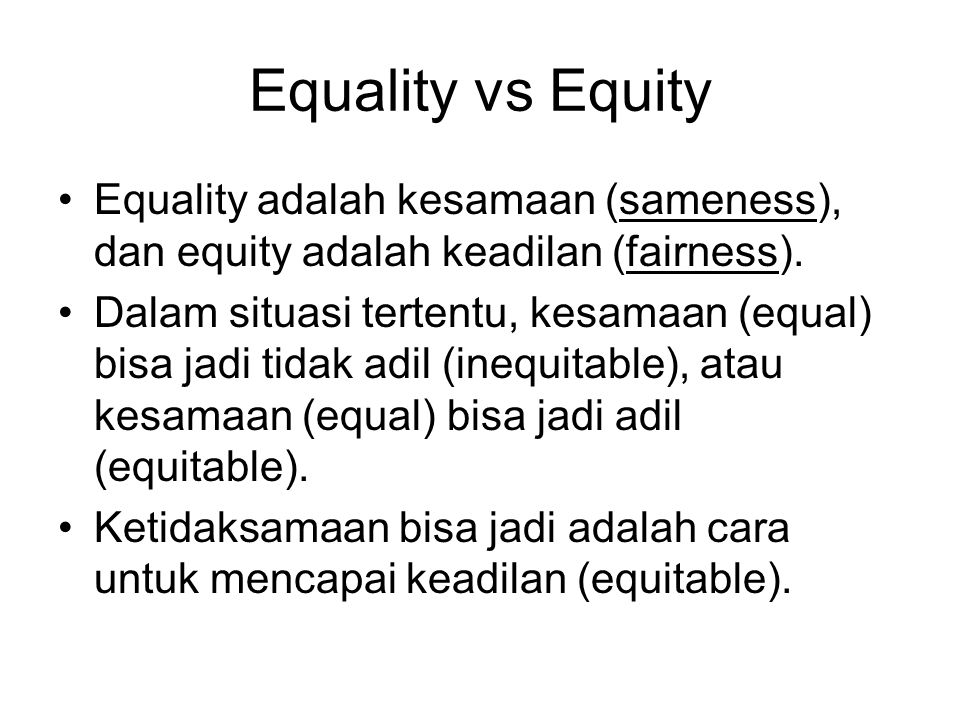 Equality vs Equity Equality adalah kesamaan (sameness), dan equity adalah keadilan (fairness). Dalam situasi tertentu, kesamaan (equal) bisa jadi tida