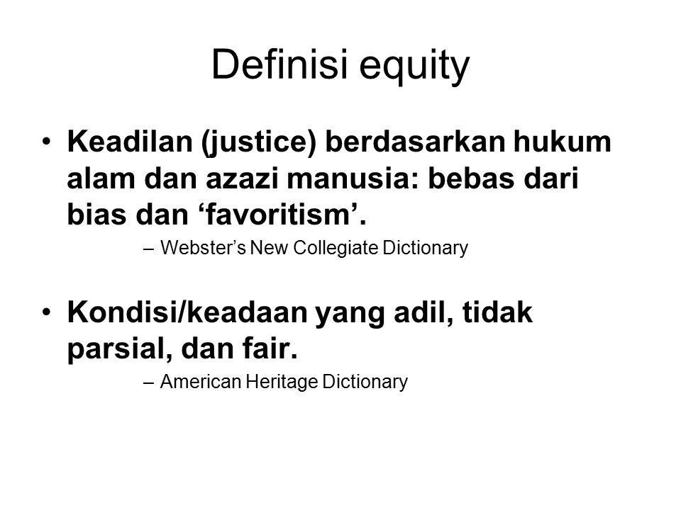 Definisi equity Keadilan (justice) berdasarkan hukum alam dan azazi manusia: bebas dari bias dan 'favoritism'. –Webster's New Collegiate Dictionary Ko