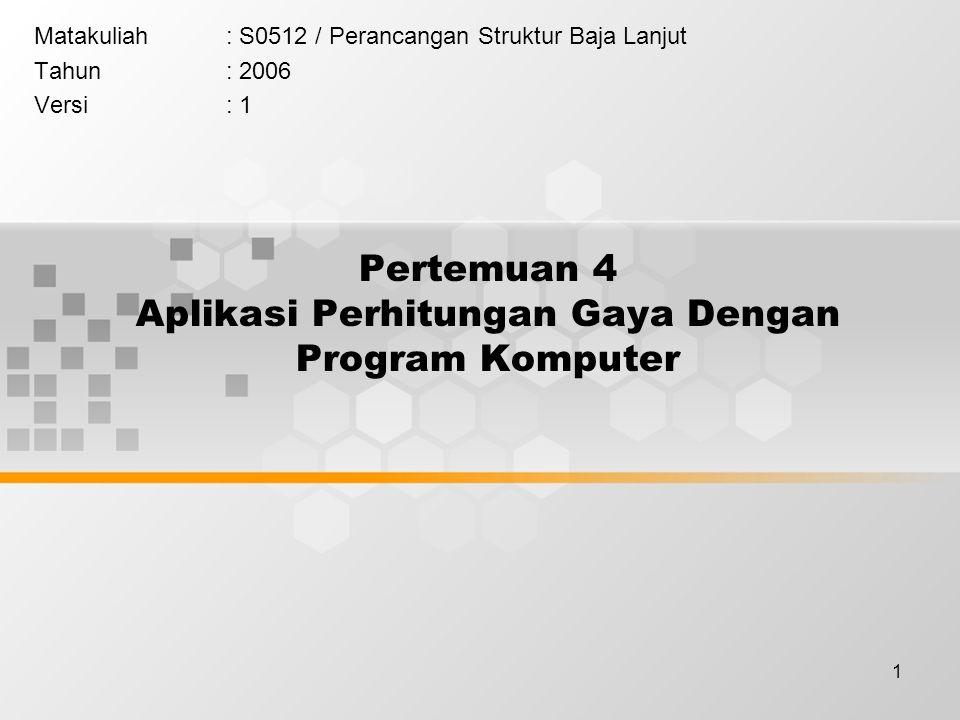 1 Pertemuan 4 Aplikasi Perhitungan Gaya Dengan Program Komputer Matakuliah: S0512 / Perancangan Struktur Baja Lanjut Tahun: 2006 Versi: 1