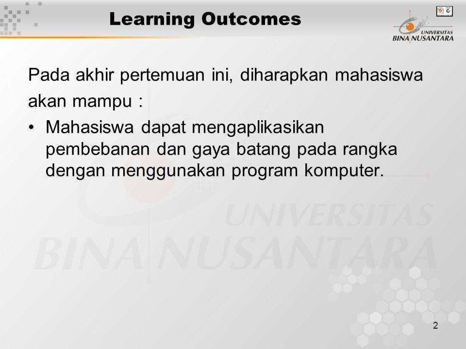 2 Learning Outcomes Pada akhir pertemuan ini, diharapkan mahasiswa akan mampu : Mahasiswa dapat mengaplikasikan pembebanan dan gaya batang pada rangka dengan menggunakan program komputer.