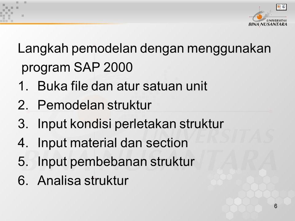 6 Langkah pemodelan dengan menggunakan program SAP 2000 1.Buka file dan atur satuan unit 2.Pemodelan struktur 3.Input kondisi perletakan struktur 4.Input material dan section 5.Input pembebanan struktur 6.Analisa struktur