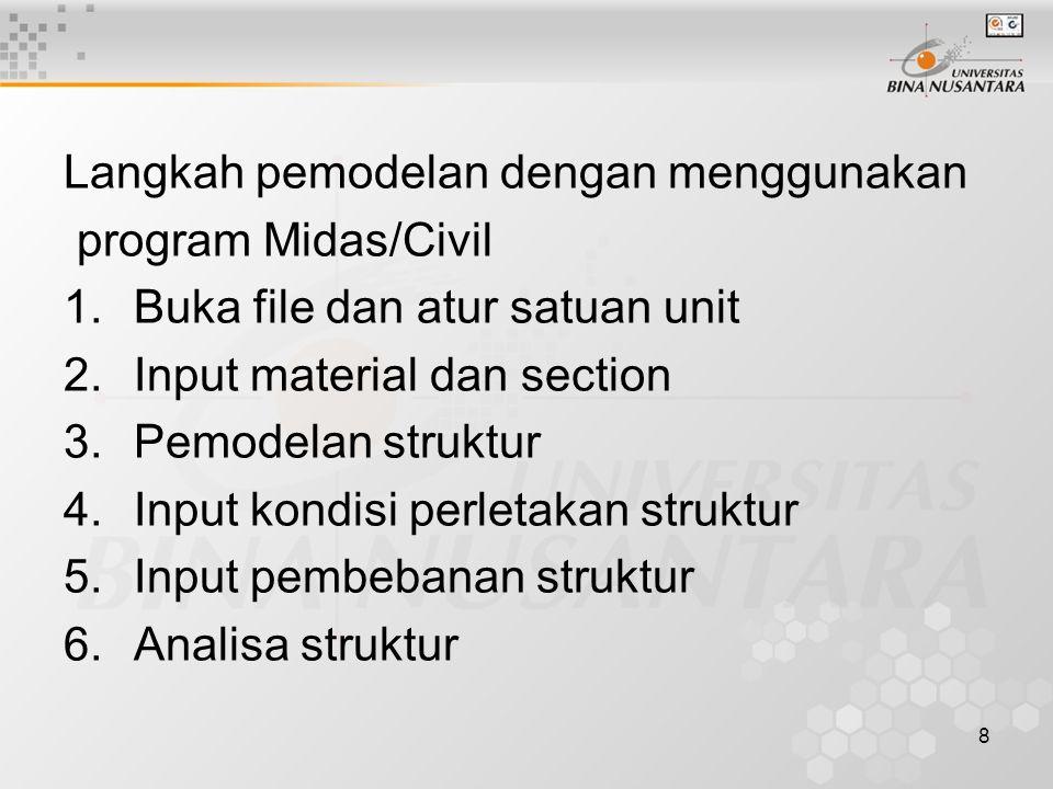 8 Langkah pemodelan dengan menggunakan program Midas/Civil 1.Buka file dan atur satuan unit 2.Input material dan section 3.Pemodelan struktur 4.Input kondisi perletakan struktur 5.Input pembebanan struktur 6.Analisa struktur