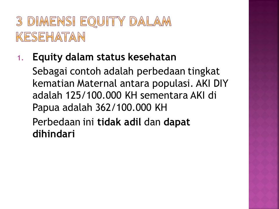 1. Equity dalam status kesehatan Sebagai contoh adalah perbedaan tingkat kematian Maternal antara populasi. AKI DIY adalah 125/100.000 KH sementara AK