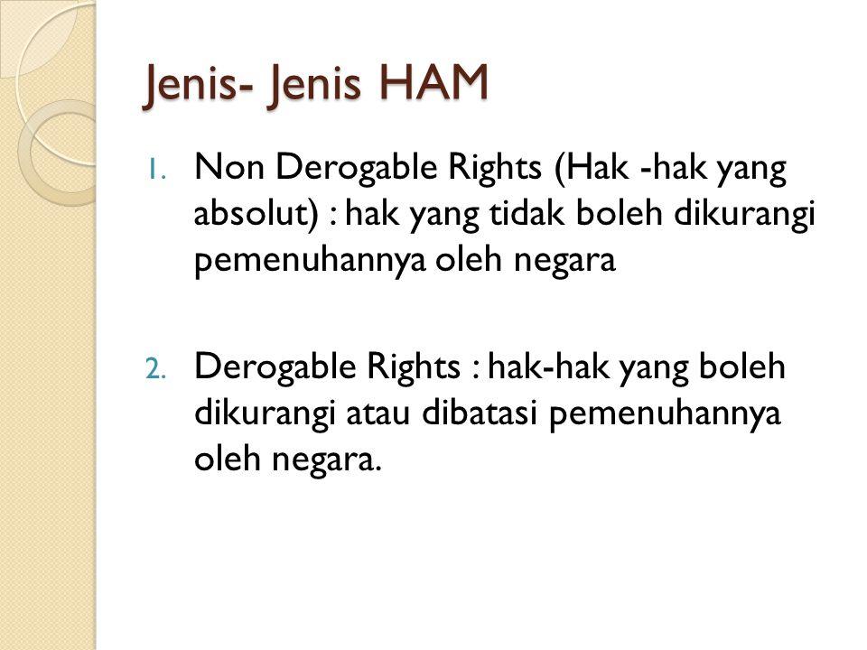 Jenis- Jenis HAM 1. Non Derogable Rights (Hak -hak yang absolut) : hak yang tidak boleh dikurangi pemenuhannya oleh negara 2. Derogable Rights : hak-h