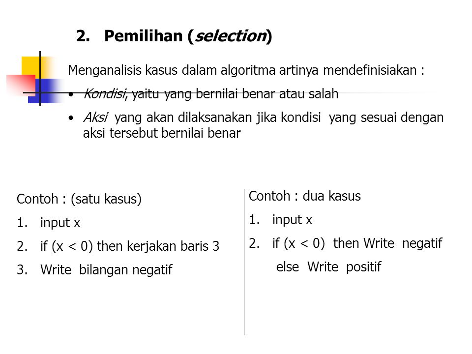 2. Pemilihan (selection) Menganalisis kasus dalam algoritma artinya mendefinisiakan : Kondisi, yaitu yang bernilai benar atau salah Aksi yang akan dil