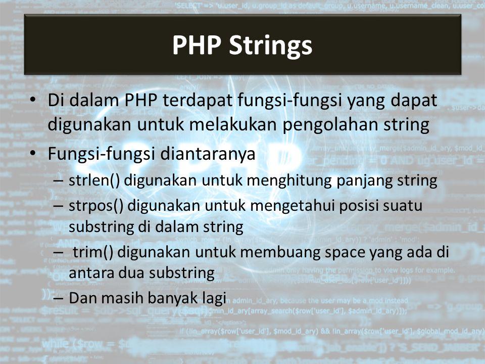 Di dalam PHP terdapat fungsi-fungsi yang dapat digunakan untuk melakukan pengolahan string Fungsi-fungsi diantaranya – strlen() digunakan untuk menghitung panjang string – strpos() digunakan untuk mengetahui posisi suatu substring di dalam string – trim() digunakan untuk membuang space yang ada di antara dua substring – Dan masih banyak lagi PHP Strings