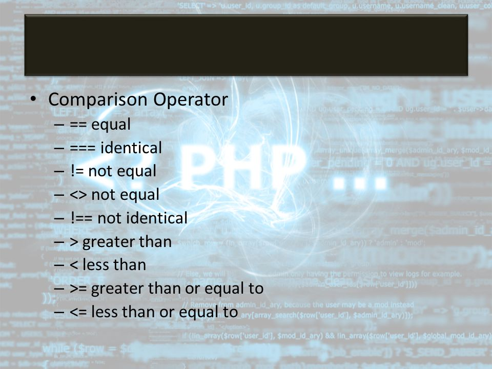 Comparison Operator – == equal – === identical – != not equal – <> not equal – !== not identical – > greater than – < less than – >= greater than or e