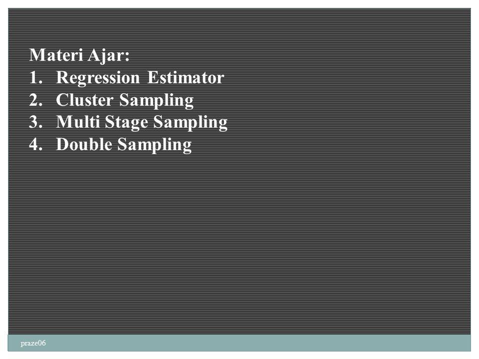 praze06 Materi Ajar: 1.Regression Estimator 2.Cluster Sampling 3.Multi Stage Sampling 4.Double Sampling