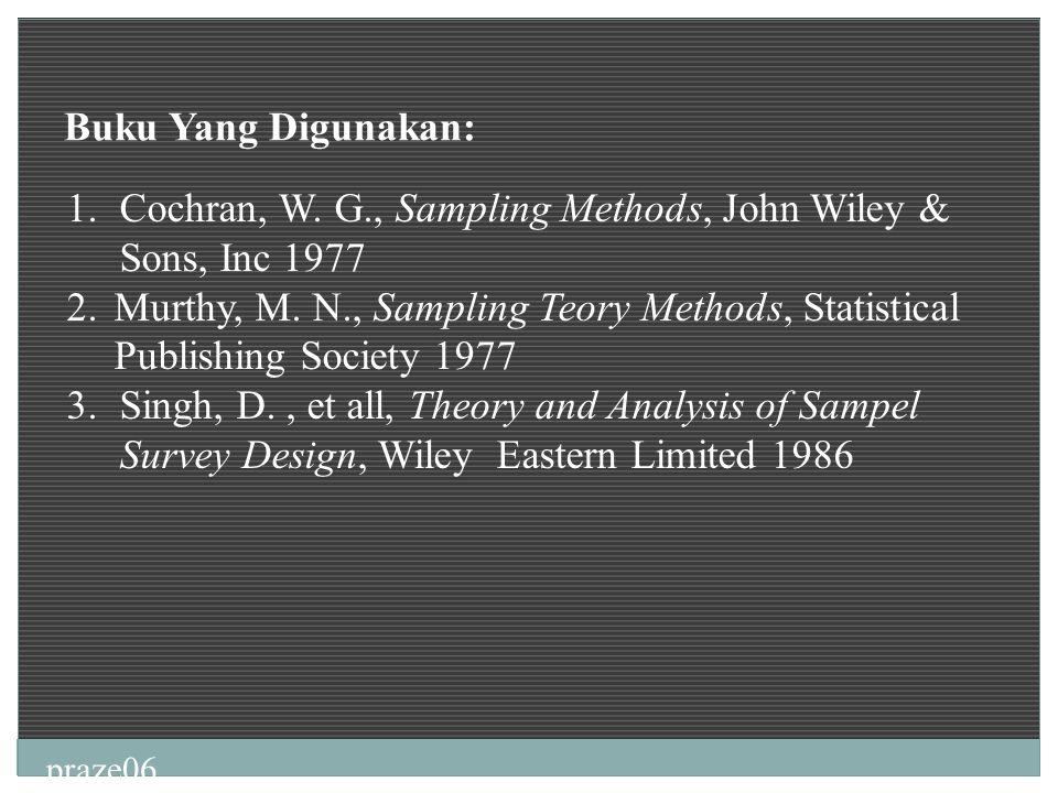 praze06 Buku Yang Digunakan: 1.Cochran, W. G., Sampling Methods, John Wiley & Sons, Inc 1977 2.Murthy, M. N., Sampling Teory Methods, Statistical Publ