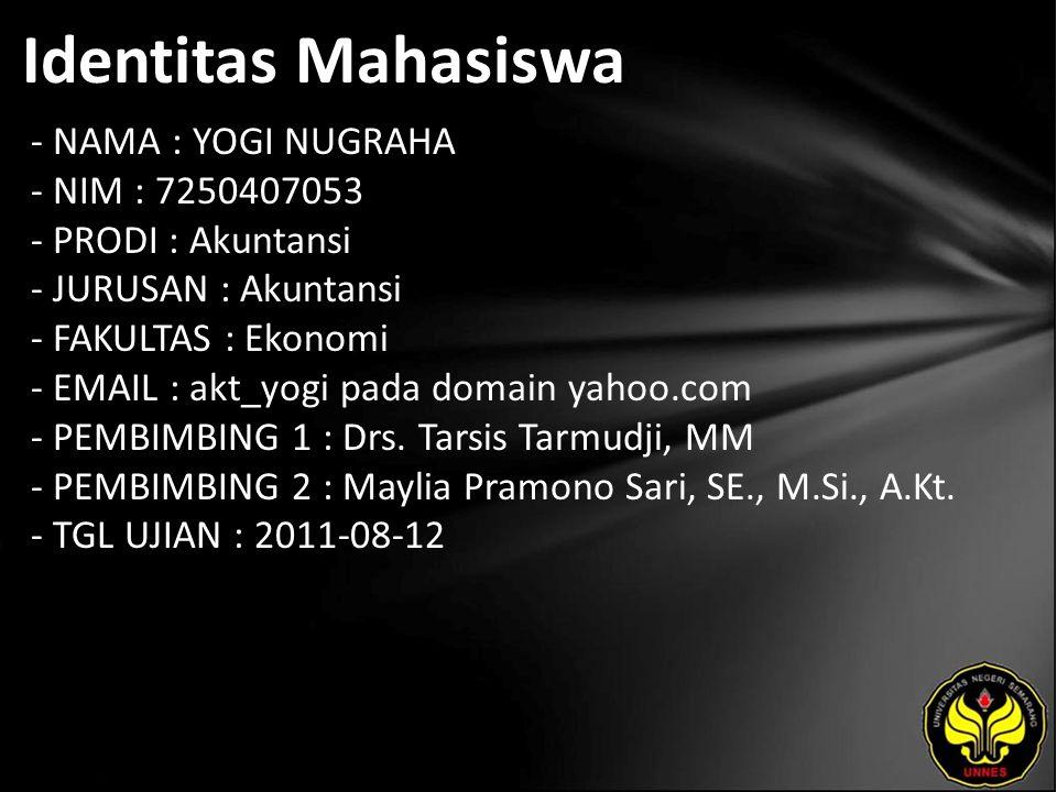 Identitas Mahasiswa - NAMA : YOGI NUGRAHA - NIM : 7250407053 - PRODI : Akuntansi - JURUSAN : Akuntansi - FAKULTAS : Ekonomi - EMAIL : akt_yogi pada domain yahoo.com - PEMBIMBING 1 : Drs.