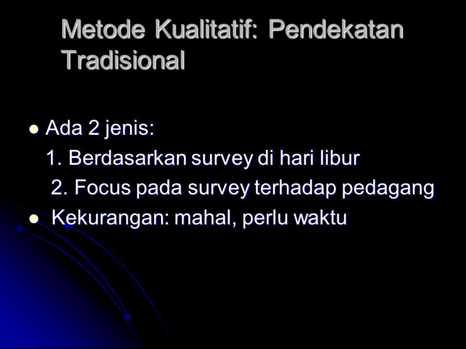 Metode Kualitatif: Pendekatan Tradisional Ada 2 jenis: Ada 2 jenis: 1. Berdasarkan survey di hari libur 1. Berdasarkan survey di hari libur 2. Focus p