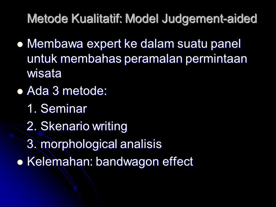 Metode Kualitatif: Model Judgement-aided Membawa expert ke dalam suatu panel untuk membahas peramalan permintaan wisata Membawa expert ke dalam suatu