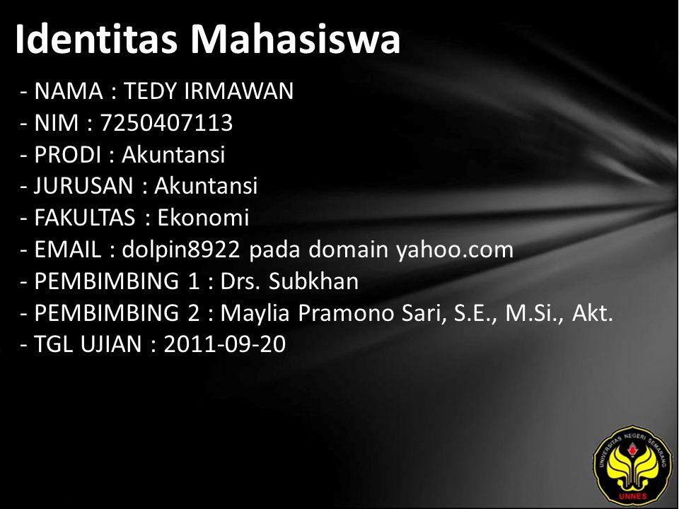 Identitas Mahasiswa - NAMA : TEDY IRMAWAN - NIM : 7250407113 - PRODI : Akuntansi - JURUSAN : Akuntansi - FAKULTAS : Ekonomi - EMAIL : dolpin8922 pada domain yahoo.com - PEMBIMBING 1 : Drs.