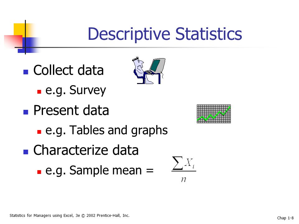 Statistics for Managers using Excel, 3e © 2002 Prentice-Hall, Inc. Chap 1-8 Descriptive Statistics Collect data e.g. Survey Present data e.g. Tables a