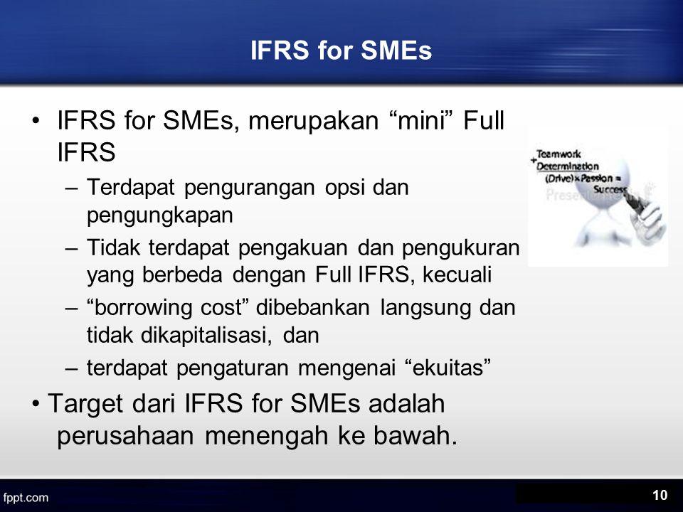 IFRS for SMEs IFRS for SMEs, merupakan mini Full IFRS –Terdapat pengurangan opsi dan pengungkapan –Tidak terdapat pengakuan dan pengukuran yang berbeda dengan Full IFRS, kecuali – borrowing cost dibebankan langsung dan tidak dikapitalisasi, dan –terdapat pengaturan mengenai ekuitas Target dari IFRS for SMEs adalah perusahaan menengah ke bawah.