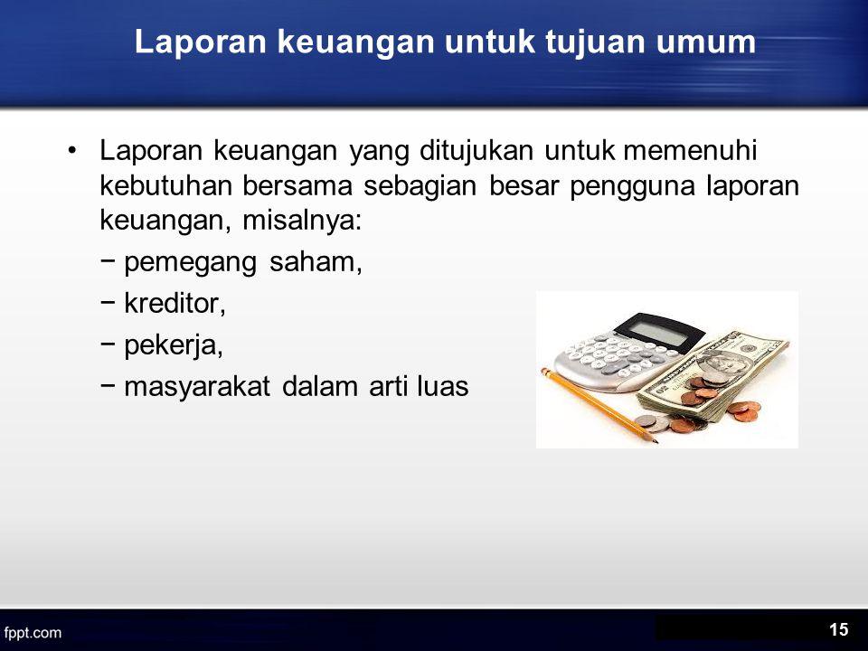 Laporan keuangan untuk tujuan umum Laporan keuangan yang ditujukan untuk memenuhi kebutuhan bersama sebagian besar pengguna laporan keuangan, misalnya: − pemegang saham, − kreditor, − pekerja, − masyarakat dalam arti luas 15