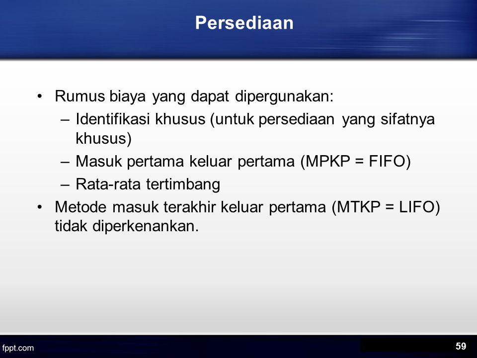 Persediaan Rumus biaya yang dapat dipergunakan: –Identifikasi khusus (untuk persediaan yang sifatnya khusus) –Masuk pertama keluar pertama (MPKP = FIFO) –Rata-rata tertimbang Metode masuk terakhir keluar pertama (MTKP = LIFO) tidak diperkenankan.