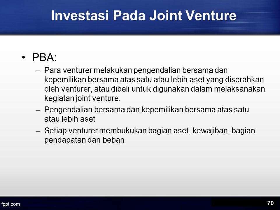 Investasi Pada Joint Venture PBA: –Para venturer melakukan pengendalian bersama dan kepemilikan bersama atas satu atau lebih aset yang diserahkan oleh venturer, atau dibeli untuk digunakan dalam melaksanakan kegiatan joint venture.