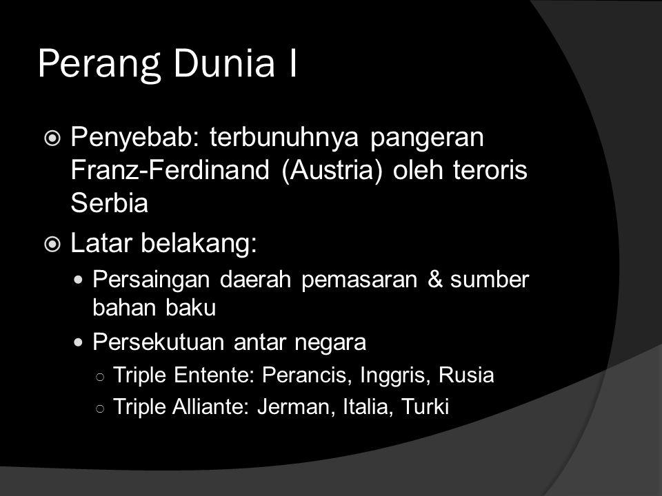 Perang Dunia I  Penyebab: terbunuhnya pangeran Franz-Ferdinand (Austria) oleh teroris Serbia  Latar belakang: Persaingan daerah pemasaran & sumber b