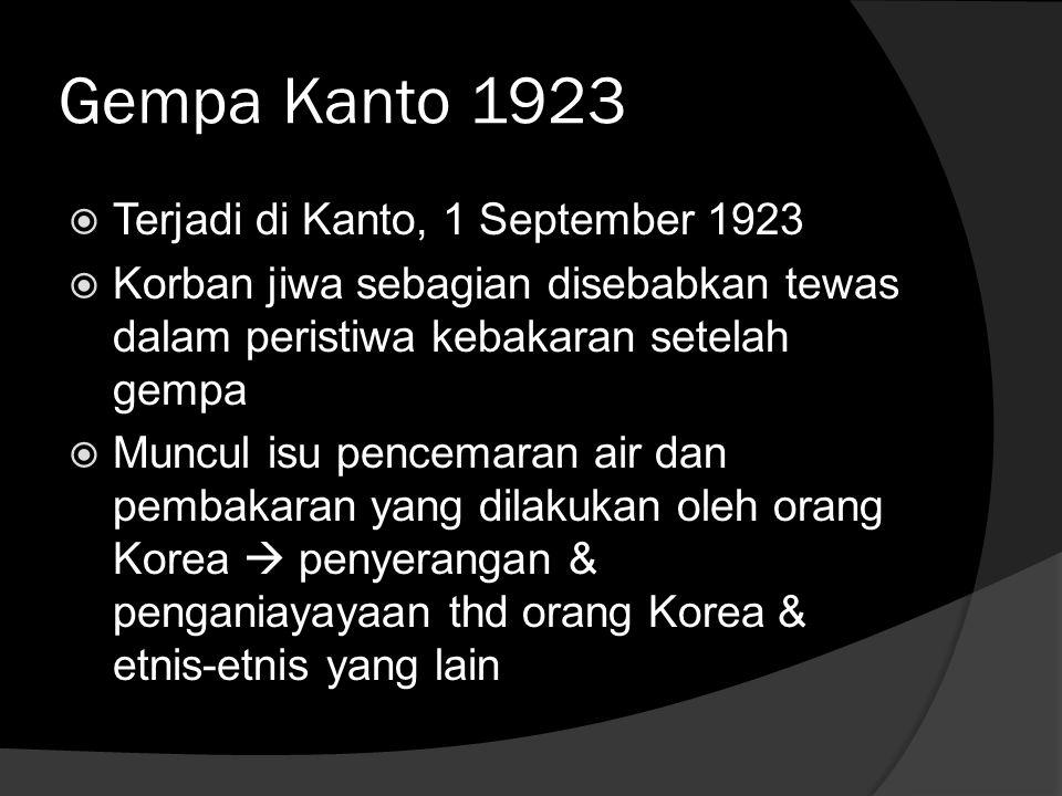 Gempa Kanto 1923  Terjadi di Kanto, 1 September 1923  Korban jiwa sebagian disebabkan tewas dalam peristiwa kebakaran setelah gempa  Muncul isu pencemaran air dan pembakaran yang dilakukan oleh orang Korea  penyerangan & penganiayayaan thd orang Korea & etnis-etnis yang lain