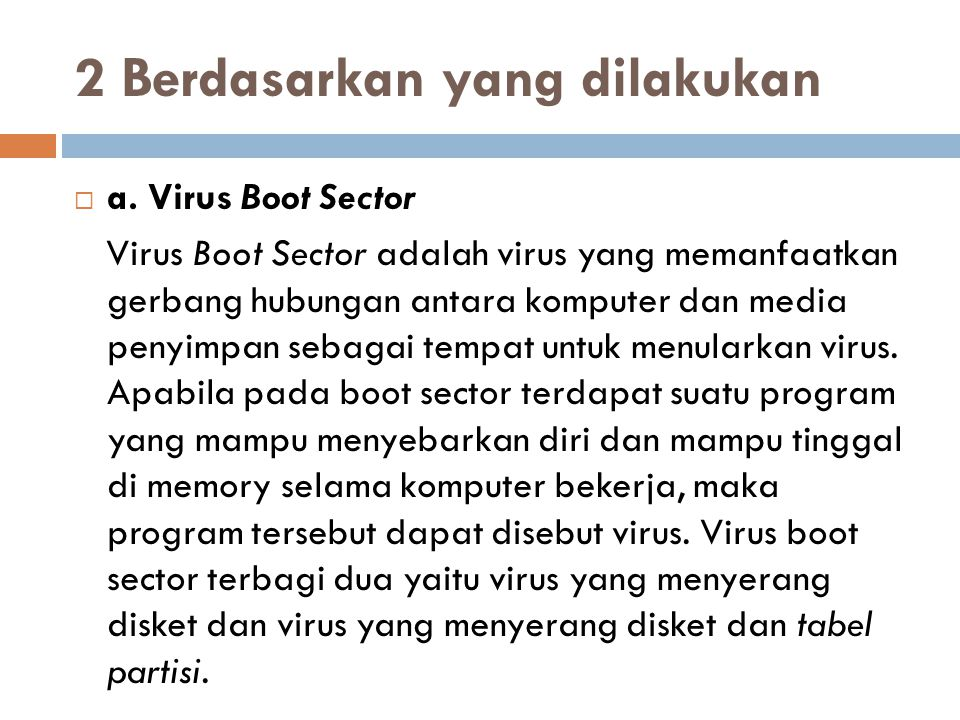 2 Berdasarkan yang dilakukan  a. Virus Boot Sector Virus Boot Sector adalah virus yang memanfaatkan gerbang hubungan antara komputer dan media penyim