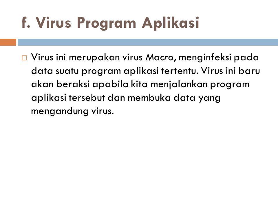 f. Virus Program Aplikasi  Virus ini merupakan virus Macro, menginfeksi pada data suatu program aplikasi tertentu. Virus ini baru akan beraksi apabil