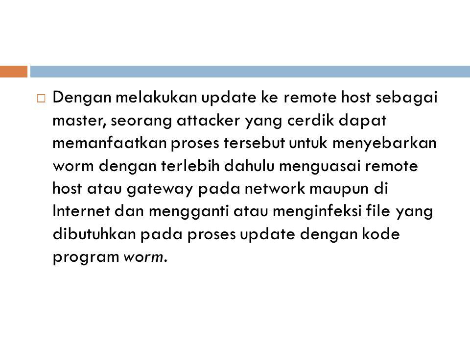  Dengan melakukan update ke remote host sebagai master, seorang attacker yang cerdik dapat memanfaatkan proses tersebut untuk menyebarkan worm dengan