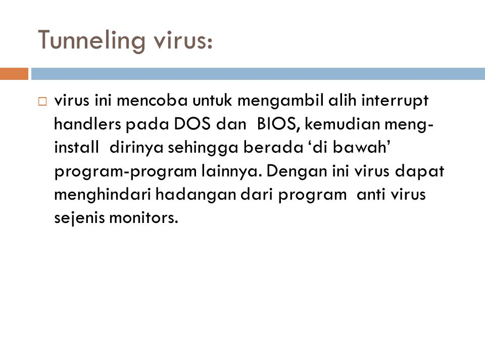 Tunneling virus:  virus ini mencoba untuk mengambil alih interrupt handlers pada DOS dan BIOS, kemudian meng- install dirinya sehingga berada 'di baw