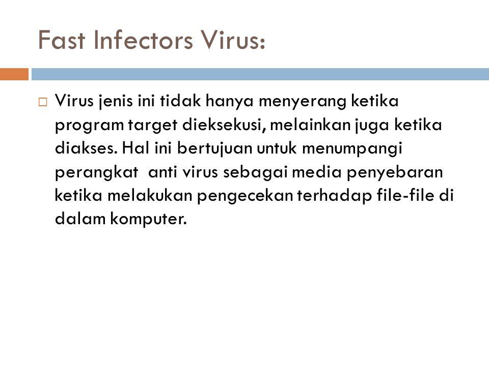 Fast Infectors Virus:  Virus jenis ini tidak hanya menyerang ketika program target dieksekusi, melainkan juga ketika diakses. Hal ini bertujuan untuk