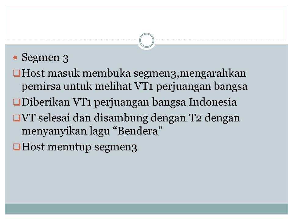Segmen 3  Host masuk membuka segmen3,mengarahkan pemirsa untuk melihat VT1 perjuangan bangsa  Diberikan VT1 perjuangan bangsa Indonesia  VT selesai