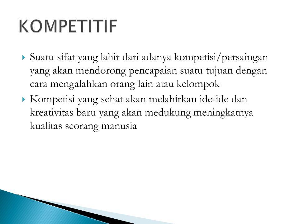  Suatu sifat yang lahir dari adanya kompetisi/persaingan yang akan mendorong pencapaian suatu tujuan dengan cara mengalahkan orang lain atau kelompok