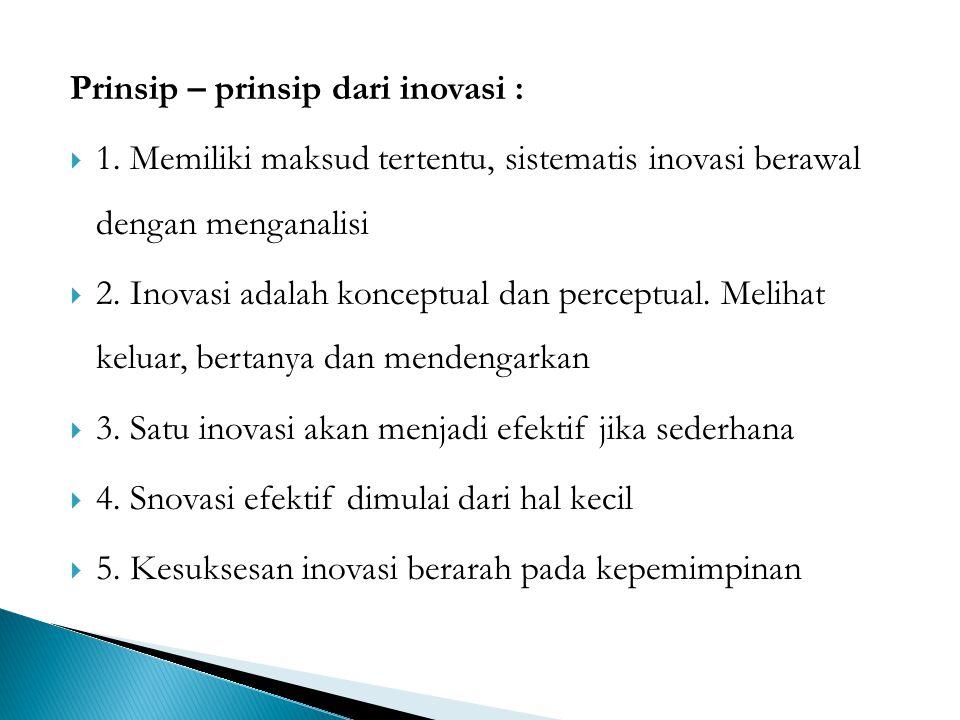 Prinsip – prinsip dari inovasi :  1. Memiliki maksud tertentu, sistematis inovasi berawal dengan menganalisi  2. Inovasi adalah konceptual dan perce