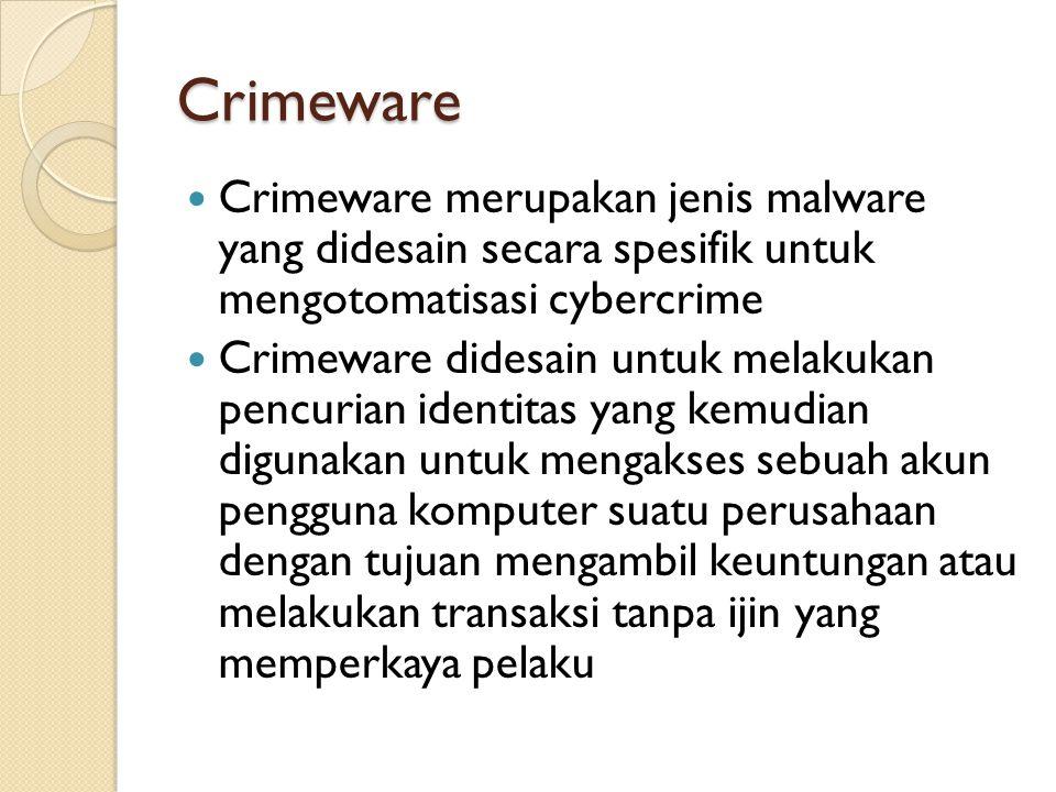Crimeware Crimeware merupakan jenis malware yang didesain secara spesifik untuk mengotomatisasi cybercrime Crimeware didesain untuk melakukan pencurian identitas yang kemudian digunakan untuk mengakses sebuah akun pengguna komputer suatu perusahaan dengan tujuan mengambil keuntungan atau melakukan transaksi tanpa ijin yang memperkaya pelaku