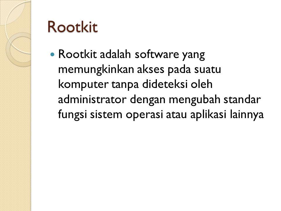 Rootkit Rootkit adalah software yang memungkinkan akses pada suatu komputer tanpa dideteksi oleh administrator dengan mengubah standar fungsi sistem operasi atau aplikasi lainnya