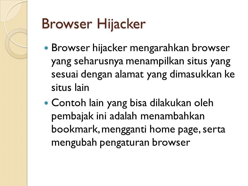 Browser Hijacker Browser hijacker mengarahkan browser yang seharusnya menampilkan situs yang sesuai dengan alamat yang dimasukkan ke situs lain Contoh lain yang bisa dilakukan oleh pembajak ini adalah menambahkan bookmark, mengganti home page, serta mengubah pengaturan browser