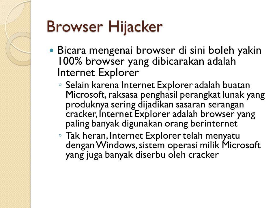Browser Hijacker Bicara mengenai browser di sini boleh yakin 100% browser yang dibicarakan adalah Internet Explorer ◦ Selain karena Internet Explorer adalah buatan Microsoft, raksasa penghasil perangkat lunak yang produknya sering dijadikan sasaran serangan cracker, Internet Explorer adalah browser yang paling banyak digunakan orang berinternet ◦ Tak heran, Internet Explorer telah menyatu dengan Windows, sistem operasi milik Microsoft yang juga banyak diserbu oleh cracker